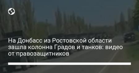 На Донбасс из Ростовской области зашла колонна Градов и танков: видео от правозащитников