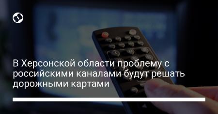 В Херсонской области проблему с российскими каналами будут решать дорожными картами