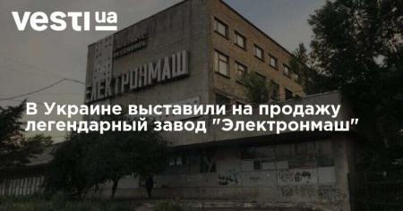 В Украине выставили на продажу легендарный завод «Электронмаш»