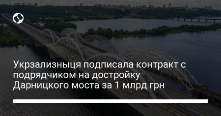 Укрзализныця подписала контракт с подрядчиком на достройку Дарницкого моста за 1 млрд грн
