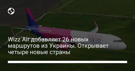 Wizz Air добавляет 26 новых маршрутов из Украины. Открывает четыре новые страны
